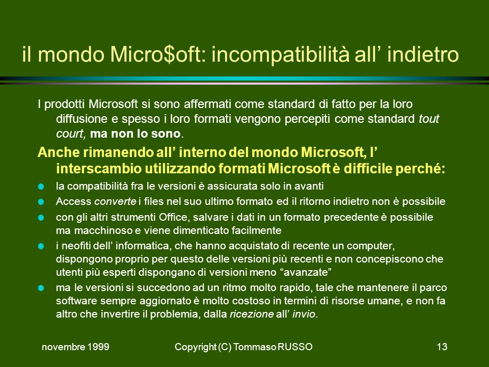 novembre 1999Copyright (C) Tommaso RUSSO13 il mondo Micro$oft: incompatibilità all indietro I prodotti Microsoft si sono affermati come standard di fatto per la loro diffusione e spesso i loro formati vengono percepiti come standard tout court, ma non lo sono.