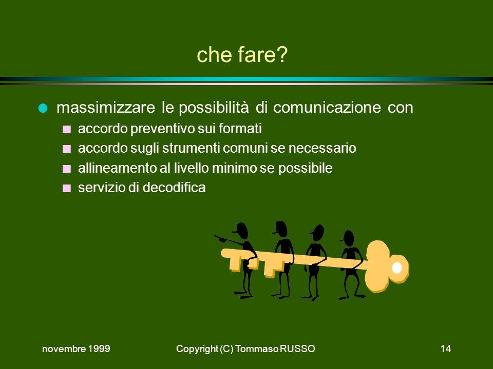 novembre 1999Copyright (C) Tommaso RUSSO14 che fare? l massimizzare le possibilità di comunicazione con n accordo preventivo sui formati n accordo sug