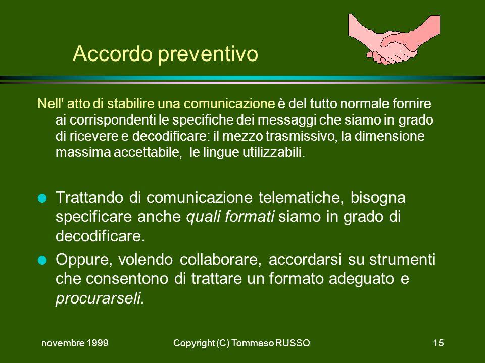 novembre 1999Copyright (C) Tommaso RUSSO15 Accordo preventivo Nell atto di stabilire una comunicazione è del tutto normale fornire ai corrispondenti le specifiche dei messaggi che siamo in grado di ricevere e decodificare: il mezzo trasmissivo, la dimensione massima accettabile, le lingue utilizzabili.