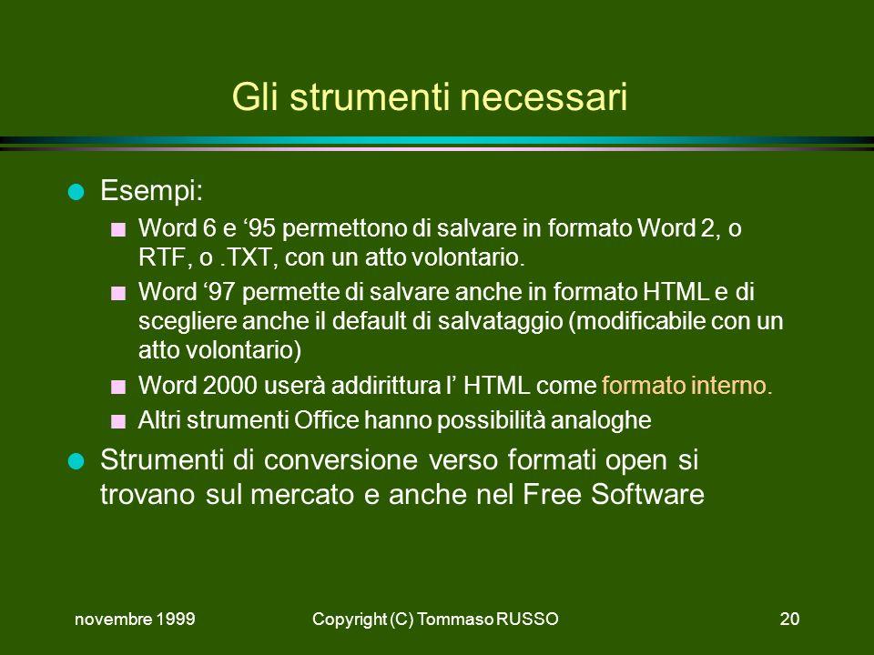 novembre 1999Copyright (C) Tommaso RUSSO20 Gli strumenti necessari l Esempi: n Word 6 e 95 permettono di salvare in formato Word 2, o RTF, o.TXT, con un atto volontario.