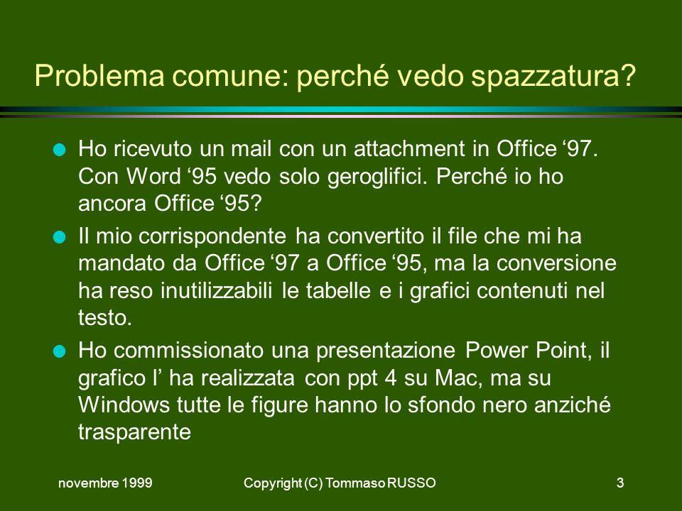 novembre 1999Copyright (C) Tommaso RUSSO3 Problema comune: perché vedo spazzatura? l Ho ricevuto un mail con un attachment in Office 97. Con Word 95 v