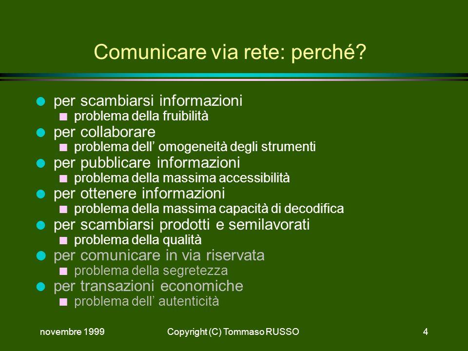 novembre 1999Copyright (C) Tommaso RUSSO4 Comunicare via rete: perché? l per scambiarsi informazioni n problema della fruibilità l per collaborare n p