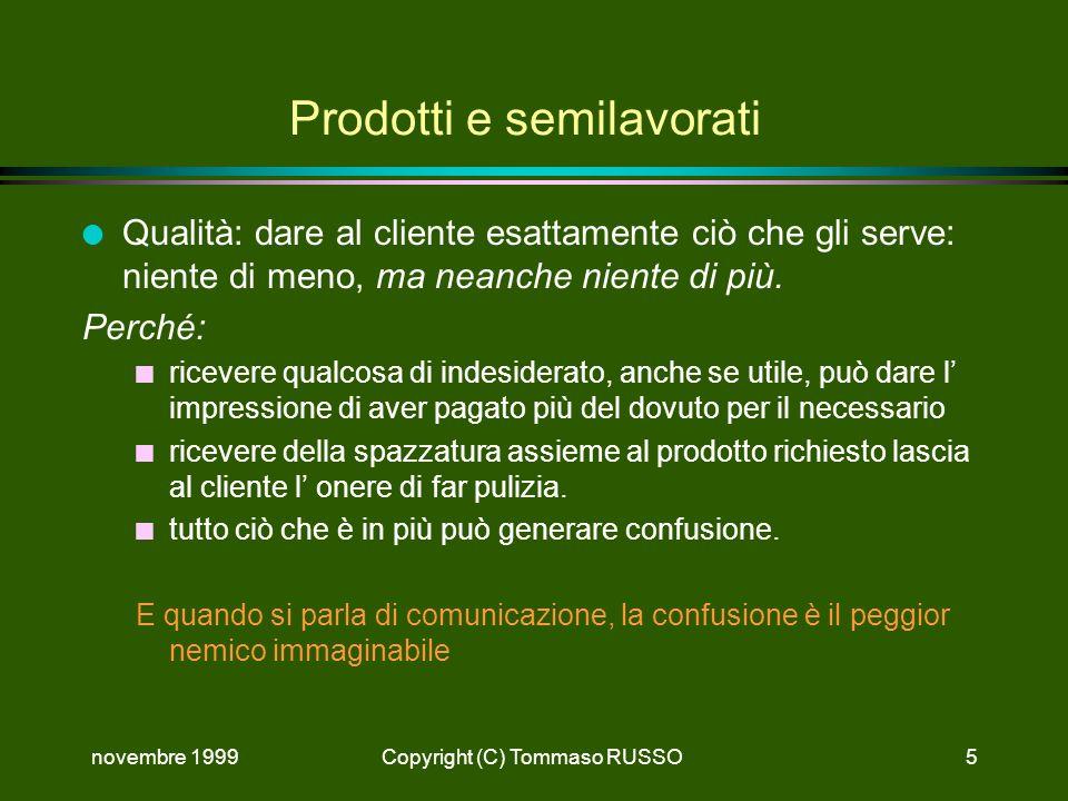 novembre 1999Copyright (C) Tommaso RUSSO5 Prodotti e semilavorati l Qualità: dare al cliente esattamente ciò che gli serve: niente di meno, ma neanche niente di più.
