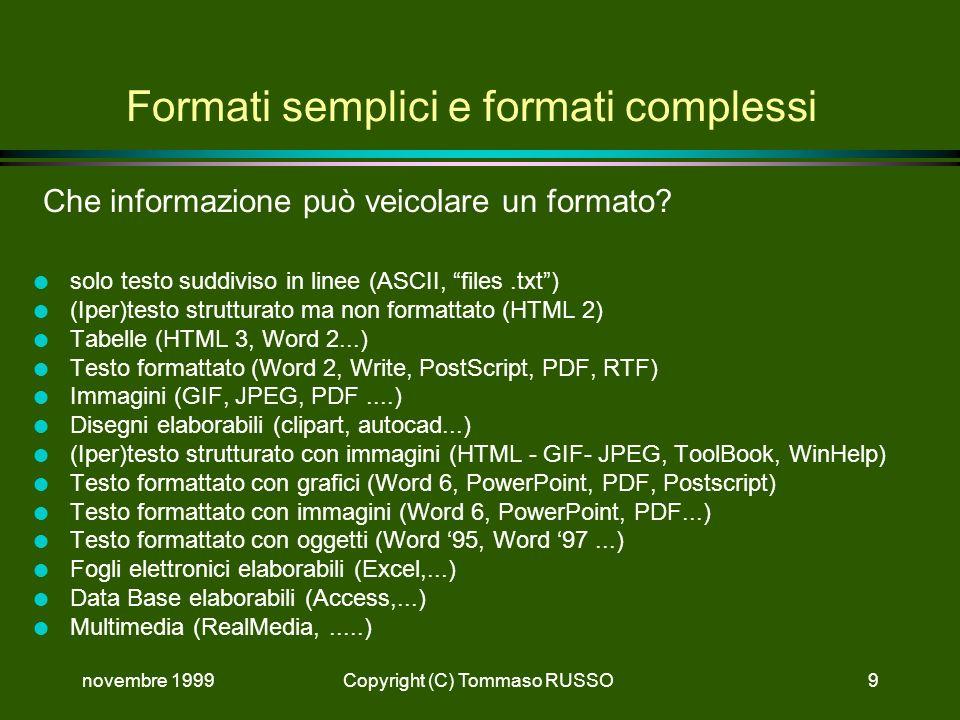 novembre 1999Copyright (C) Tommaso RUSSO9 Formati semplici e formati complessi Che informazione può veicolare un formato? l solo testo suddiviso in li