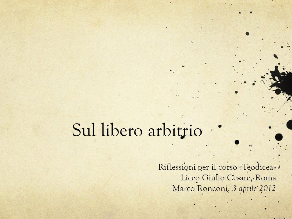 Sul libero arbitrio Riflessioni per il corso «Teodicea» Liceo Giulio Cesare, Roma Marco Ronconi, 3 aprile 2012