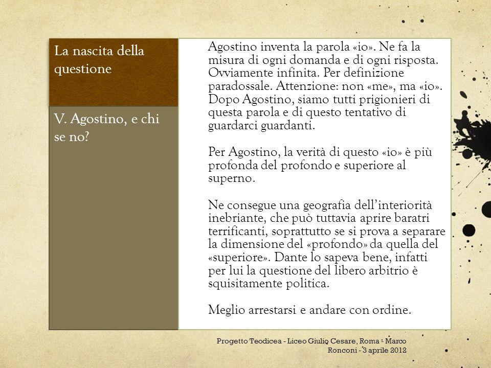La nascita della questione V. Agostino, e chi se no? Agostino inventa la parola «io». Ne fa la misura di ogni domanda e di ogni risposta. Ovviamente i