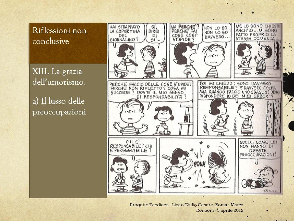 Riflessioni non conclusive XIII. La grazia dellumorismo. a) Il lusso delle preoccupazioni Progetto Teodicea - Liceo Giulio Cesare, Roma - Marco Roncon