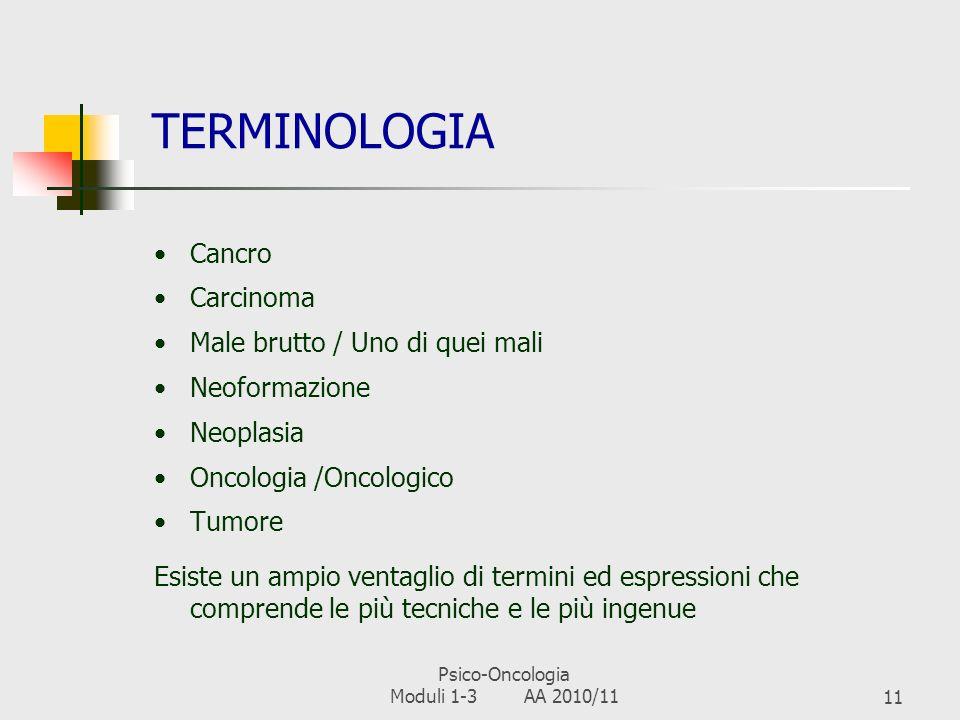 Psico-Oncologia Moduli 1-3 AA 2010/1110 PSICO-ONCOLOGIA (BIONDI ET AL., 1995) E la disciplina che si occupa delle implicazioni psicosociali dei tumori Contribuisce allapproccio olistico (bio-psico-sociale) al paziente oncologico I suoi obiettivi principali sono: 1.Prevenzione, diagnosi precoce, adesione terapeutica 2.Valutazione della morbilità psichiatrica/psicologica in oncologia e sua prevenzione 3.Qualità della vita del paziente e qualità degli interventi psicologici 4.Formazione dei curanti