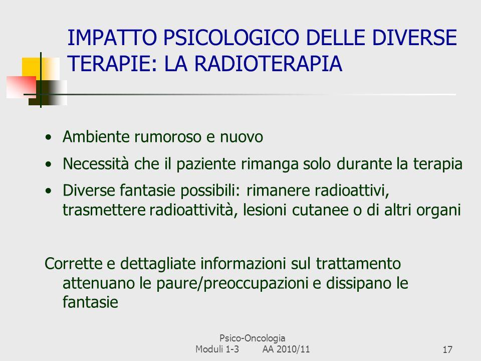 Psico-Oncologia Moduli 1-3 AA 2010/1116 DETERMINANTI DELLA REAZIONE ALLA MALATTIA 1)La malattia stessa: il decorso, i sintomi, eventuali recidive, il tipo di trattamento, gli effetti collaterali 2)Tipologia e stili di fronteggiamento e adattamento alla malattia, alle avversità e allo stress, peculiari del singolo (coping) 3)Tratti di personalità: flessibilità, ottimismo, locus of control, stili attribuzionali, autostima… 4)Fase del ciclo di vita e stadio di realizzazione dei relativi obiettivi evolutivi 5) Fattori culturali, religiosi ed etnoantropologici 6)Supporto sociale disponibile e supporto sociale percepito 7)Disponibilità al lavoro psicologico (motivazione intrinseca, capacità introspettiva..) 8)Significato soggettivo attribuito alla malattia