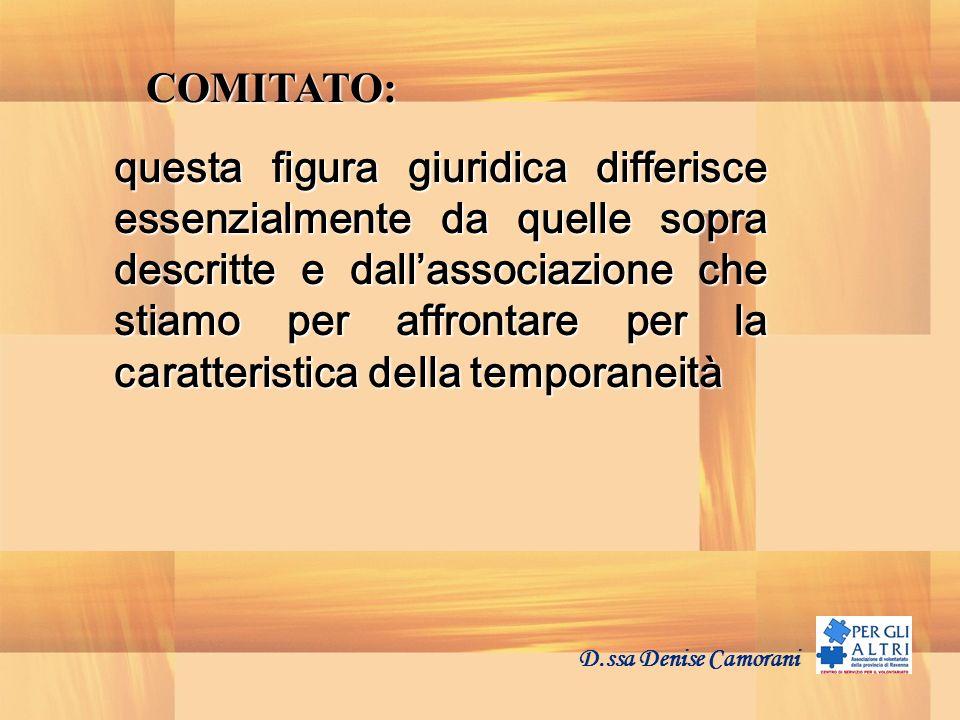 D.ssa Denise Camorani COMITATO: questa figura giuridica differisce essenzialmente da quelle sopra descritte e dallassociazione che stiamo per affrontare per la caratteristica della temporaneità