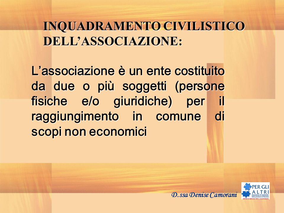 D.ssa Denise Camorani INQUADRAMENTO CIVILISTICO DELLASSOCIAZIONE: Lassociazione è un ente costituito da due o più soggetti (persone fisiche e/o giuridiche) per il raggiungimento in comune di scopi non economici