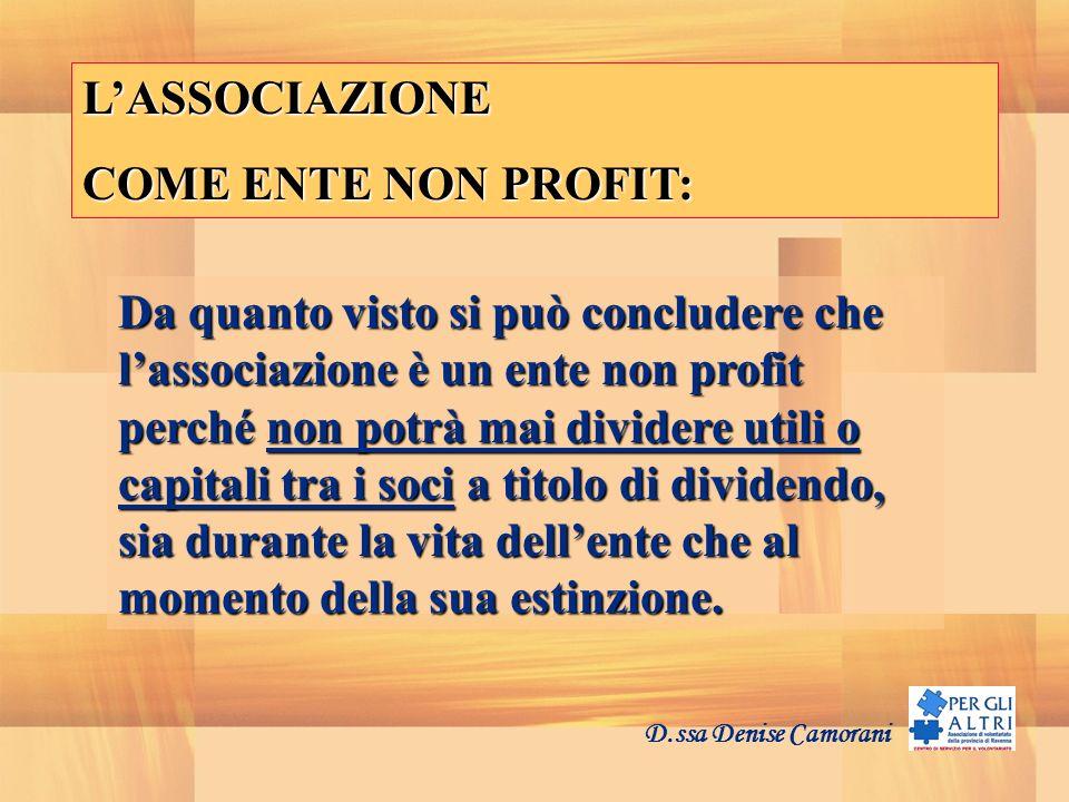 D.ssa Denise Camorani LASSOCIAZIONE COME ENTE NON PROFIT: Da quanto visto si può concludere che lassociazione è un ente non profit perché non potrà ma
