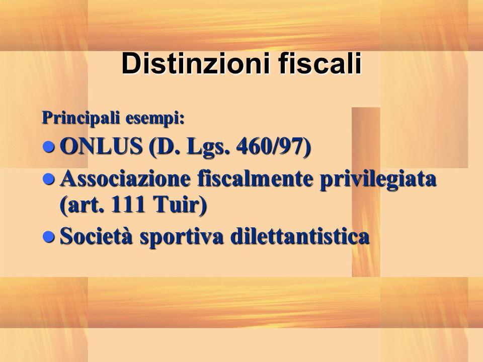 Distinzioni fiscali Principali esempi: ONLUS (D. Lgs. 460/97) ONLUS (D. Lgs. 460/97) Associazione fiscalmente privilegiata (art. 111 Tuir) Associazion