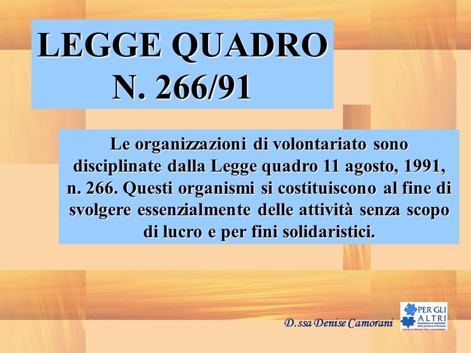 D.ssa Denise Camorani LEGGE QUADRO N. 266/91 Le organizzazioni di volontariato sono disciplinate dalla Legge quadro 11 agosto, 1991, n. 266. Questi or