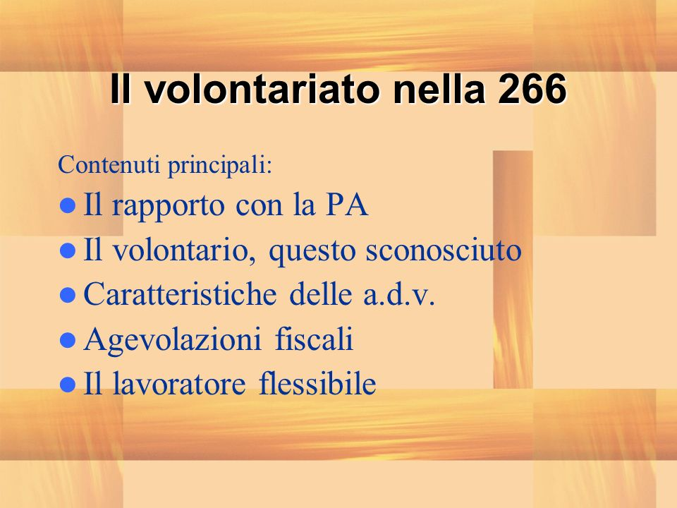 Il volontariato nella 266 Contenuti principali: Il rapporto con la PA Il volontario, questo sconosciuto Caratteristiche delle a.d.v. Agevolazioni fisc