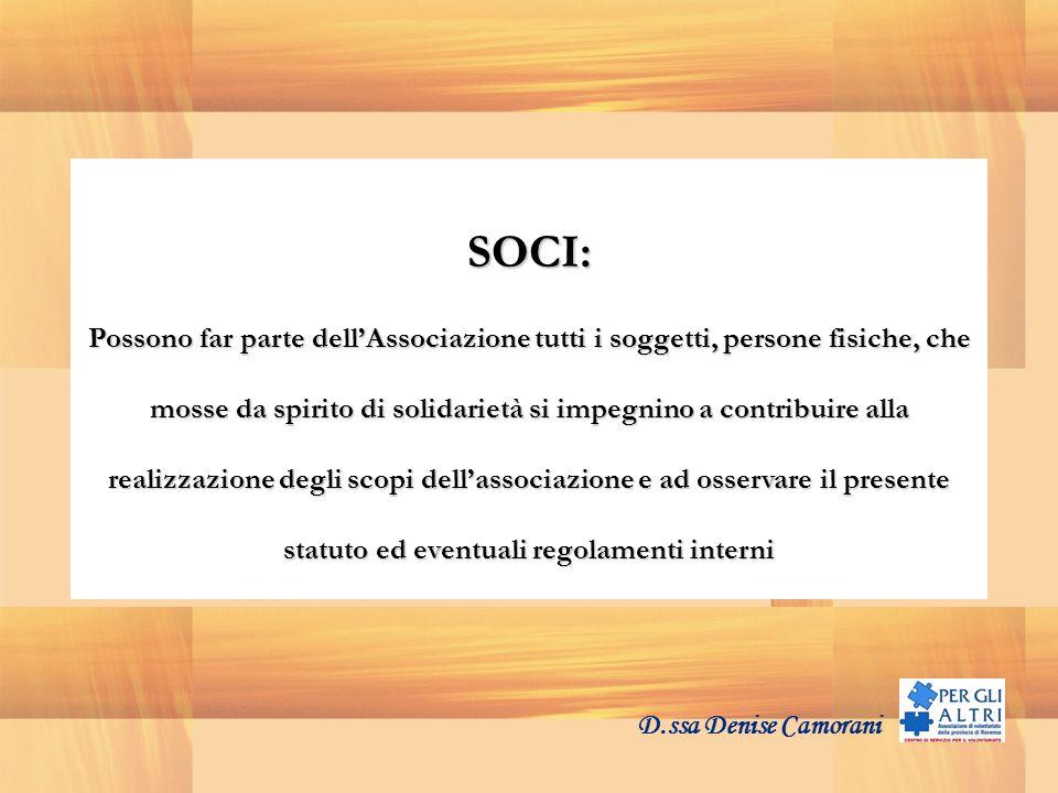 D.ssa Denise Camorani SOCI SOCI: Possono far parte dellAssociazione tutti i soggetti, persone fisiche, che mosse da spirito di solidarietà si impegnino a contribuire alla realizzazione degli scopi dellassociazione e ad osservare il presente statuto ed eventuali regolamenti interni