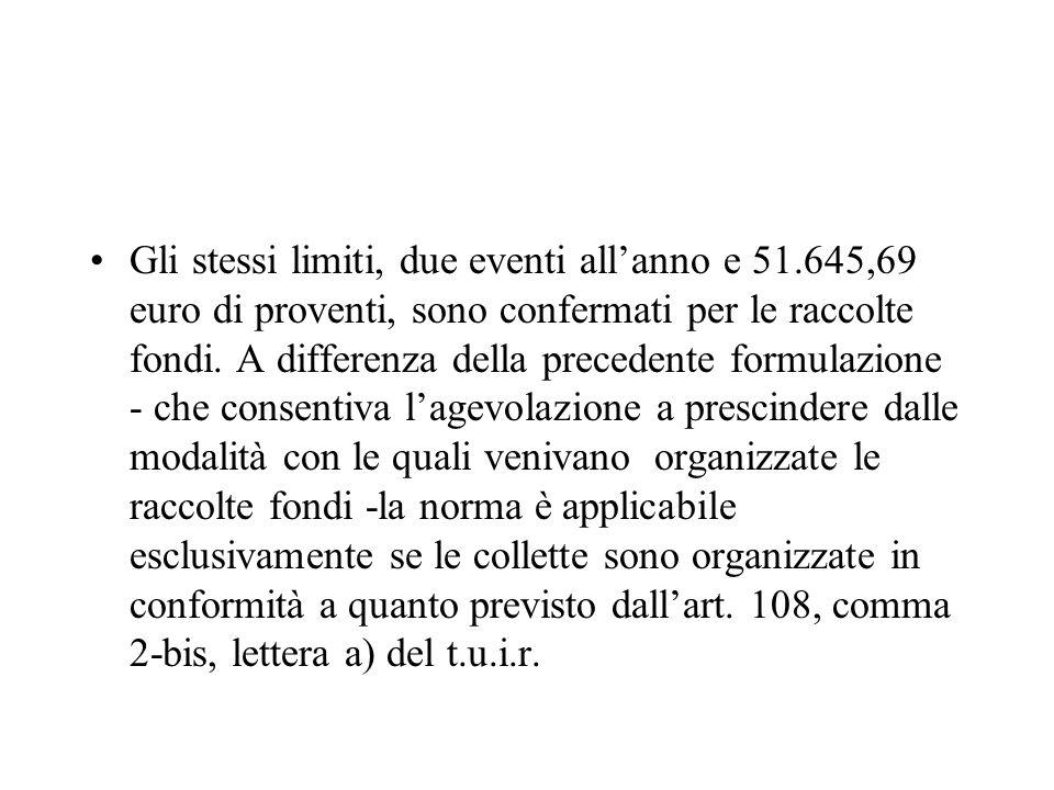 Gli stessi limiti, due eventi allanno e 51.645,69 euro di proventi, sono confermati per le raccolte fondi. A differenza della precedente formulazione