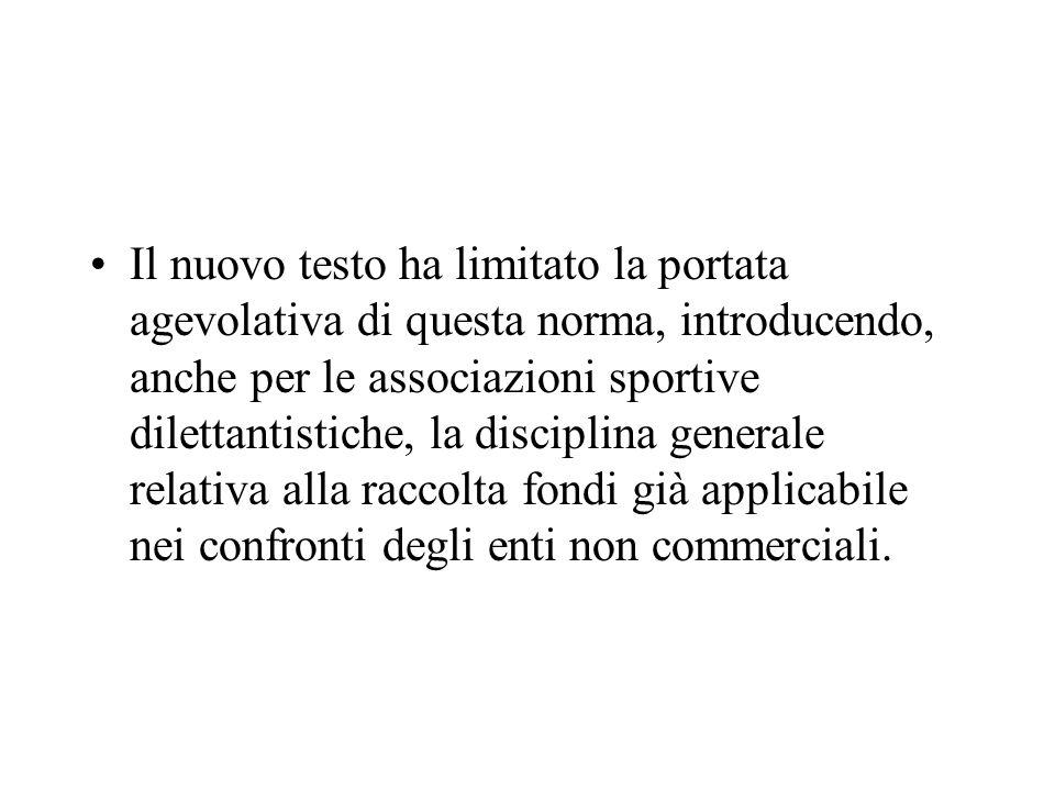 Il nuovo testo ha limitato la portata agevolativa di questa norma, introducendo, anche per le associazioni sportive dilettantistiche, la disciplina ge