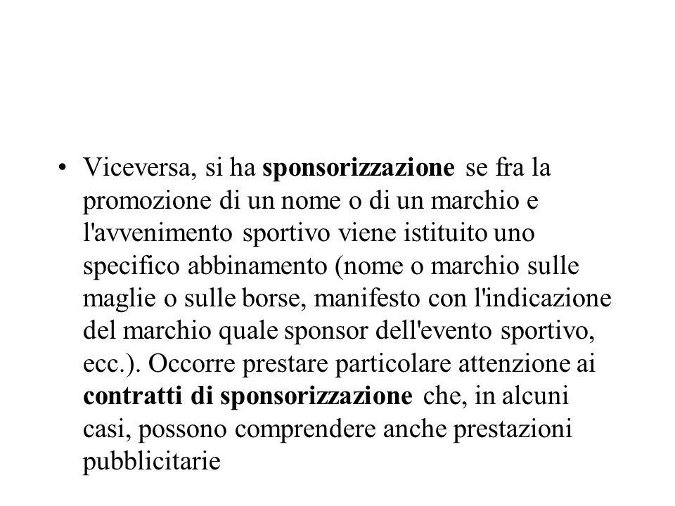 Viceversa, si ha sponsorizzazione se fra la promozione di un nome o di un marchio e l'avvenimento sportivo viene istituito uno specifico abbinamento (