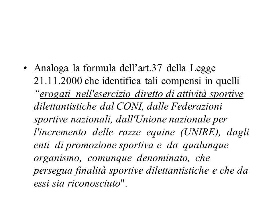 Analoga la formula dellart.37 della Legge 21.11.2000 che identifica tali compensi in quellierogati nell'esercizio diretto di attività sportive diletta