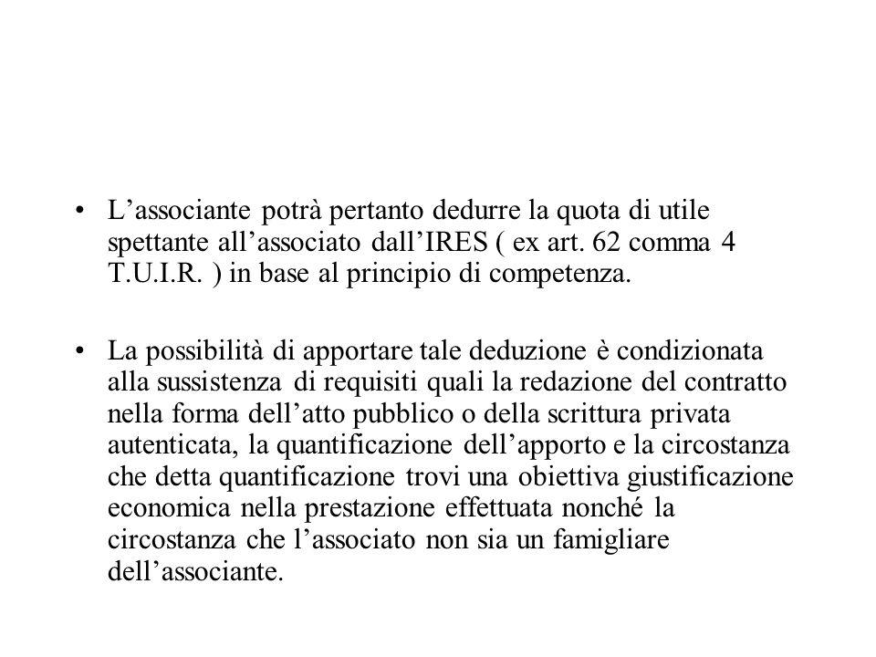 Lassociante potrà pertanto dedurre la quota di utile spettante allassociato dallIRES ( ex art. 62 comma 4 T.U.I.R. ) in base al principio di competenz