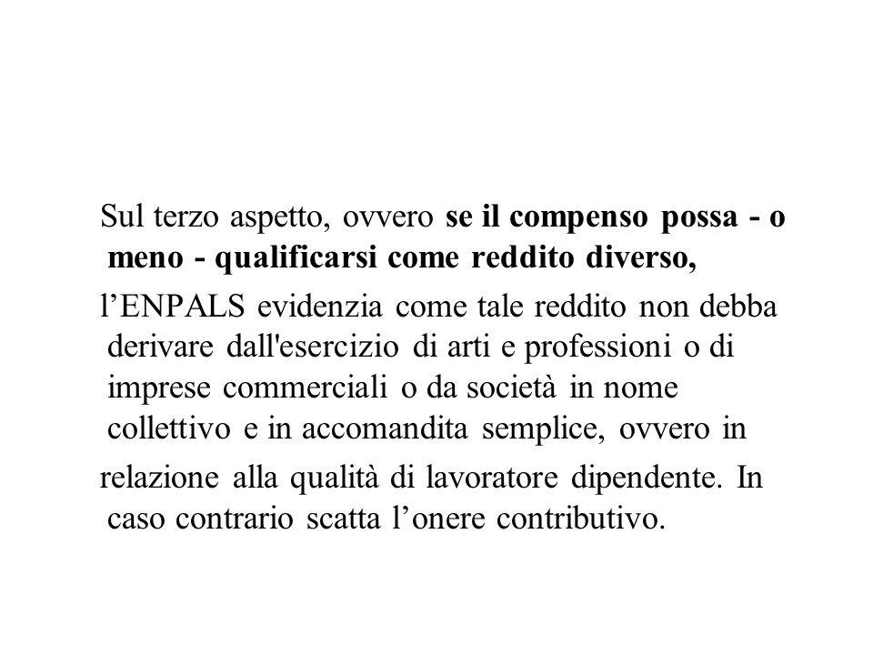 Sul terzo aspetto, ovvero se il compenso possa - o meno - qualificarsi come reddito diverso, lENPALS evidenzia come tale reddito non debba derivare da