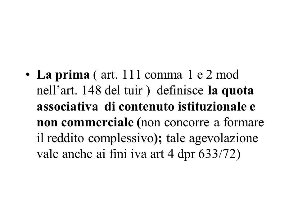 La prima ( art. 111 comma 1 e 2 mod nellart. 148 del tuir ) definisce la quota associativa di contenuto istituzionale e non commerciale (non concorre