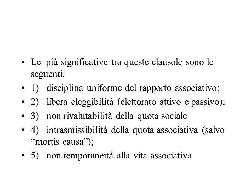 Le più significative tra queste clausole sono le seguenti: 1)disciplina uniforme del rapporto associativo; 2)libera eleggibilità (elettorato attivo e