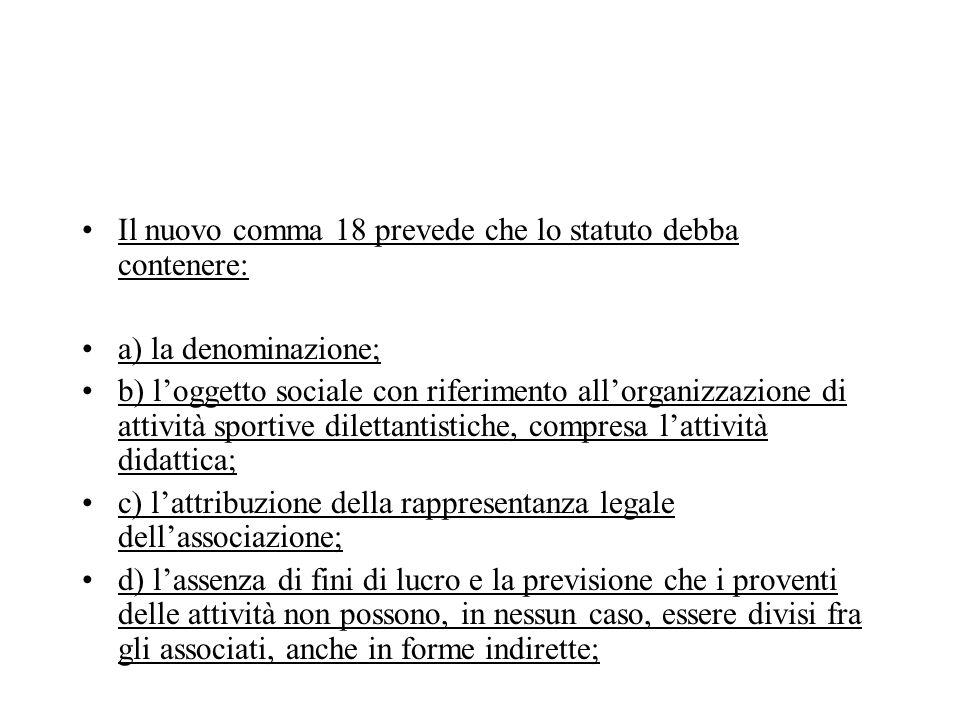 Il nuovo comma 18 prevede che lo statuto debba contenere: a) la denominazione; b) loggetto sociale con riferimento allorganizzazione di attività sport