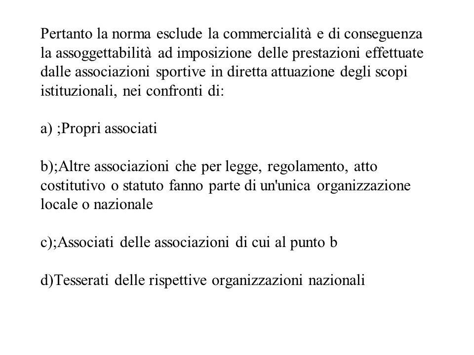 Pertanto la norma esclude la commercialità e di conseguenza la assoggettabilità ad imposizione delle prestazioni effettuate dalle associazioni sportiv