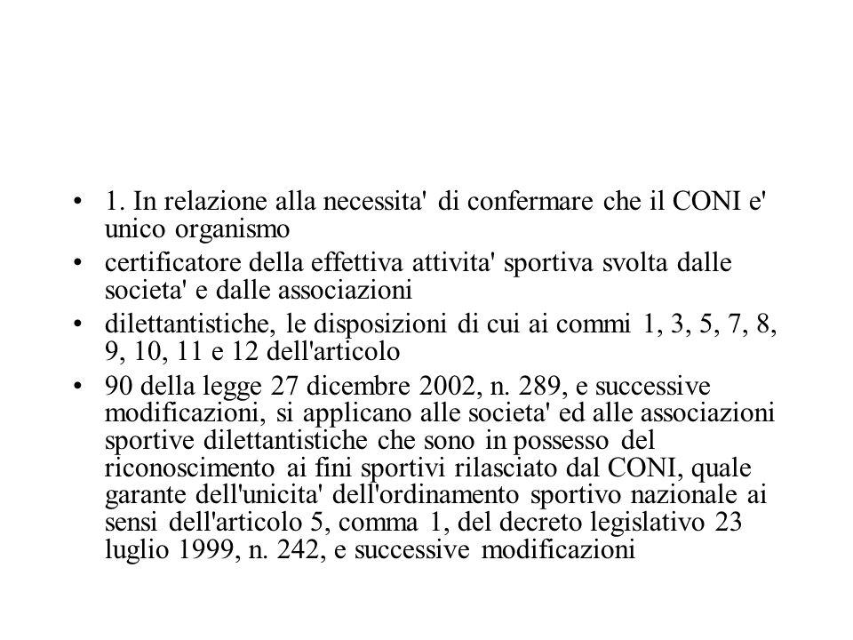 1. In relazione alla necessita' di confermare che il CONI e' unico organismo certificatore della effettiva attivita' sportiva svolta dalle societa' e