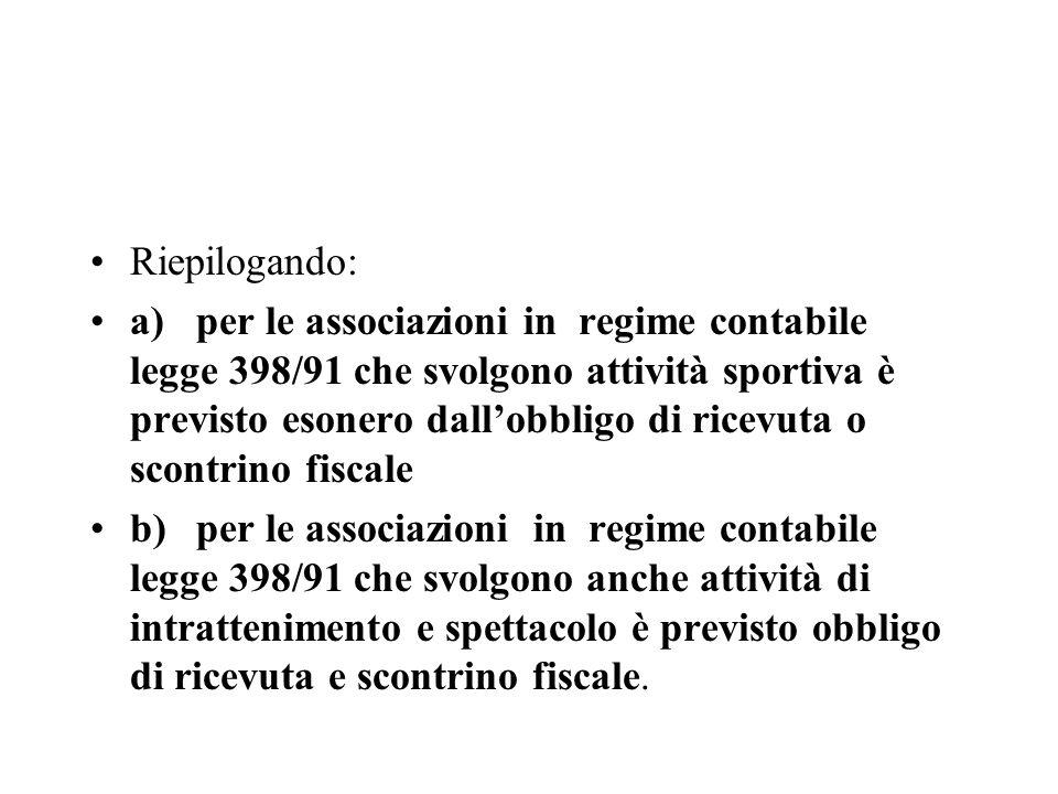 Riepilogando: a)per le associazioni in regime contabile legge 398/91 che svolgono attività sportiva è previsto esonero dallobbligo di ricevuta o scont