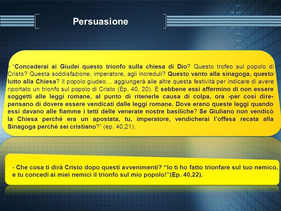 Persuasione - Concederai ai Giudei questo trionfo sulla chiesa di Dio? Questo trofeo sul popolo di Cristo? Questa soddisfazione, imperatore, agli incr