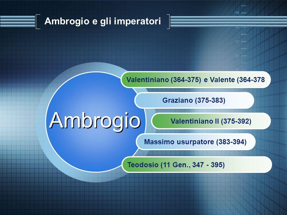 Ambrogio e gli imperatori Valentiniano (364-375) e Valente (364-378 Graziano (375-383) Valentiniano II (375-392) Massimo usurpatore (383-394) Ambrogio
