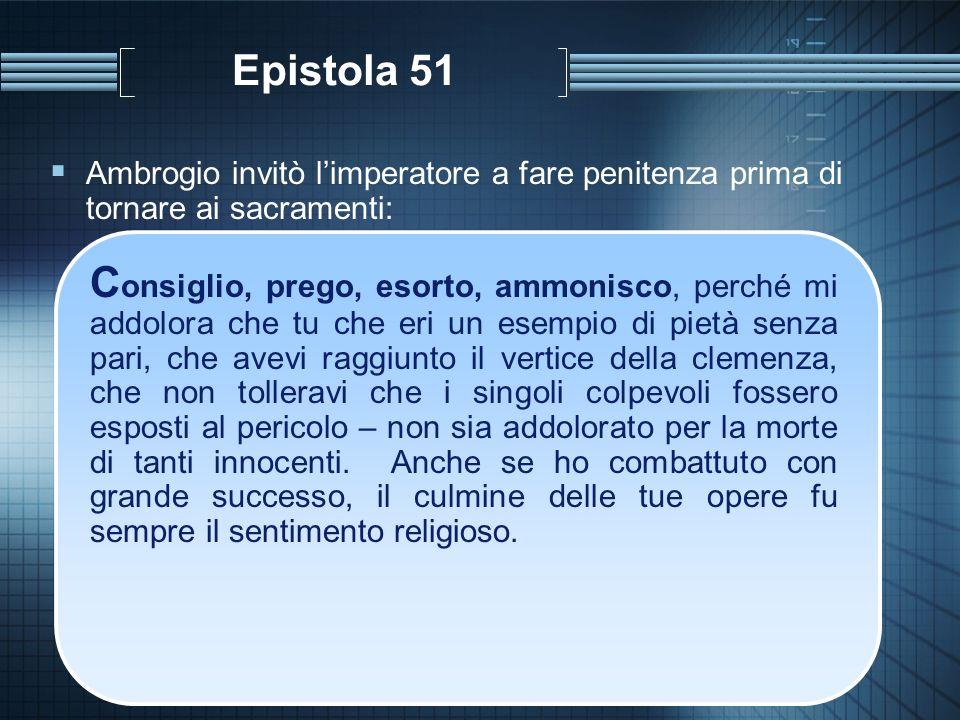 Epistola 51 Ambrogio invitò limperatore a fare penitenza prima di tornare ai sacramenti: C onsiglio, prego, esorto, ammonisco, perché mi addolora che