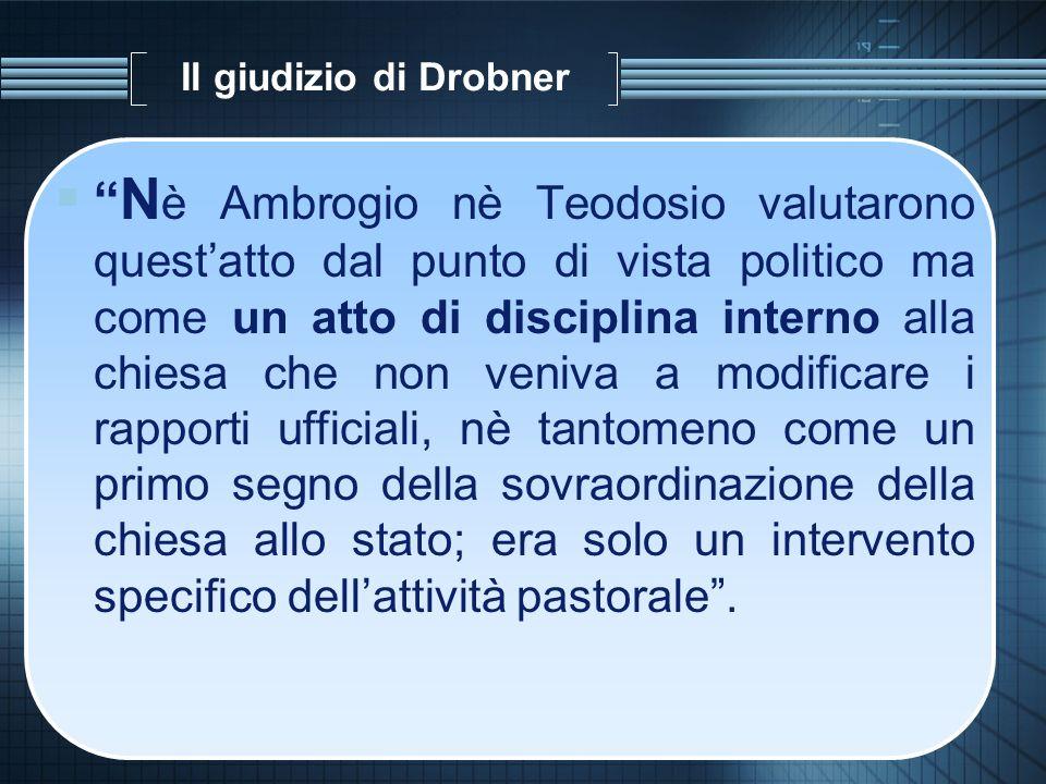 Il giudizio di Drobner N è Ambrogio nè Teodosio valutarono questatto dal punto di vista politico ma come un atto di disciplina interno alla chiesa che