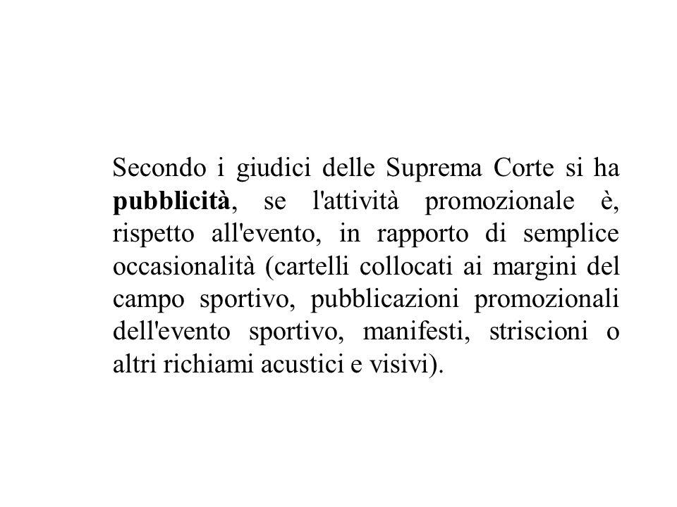 Secondo i giudici delle Suprema Corte si ha pubblicità, se l'attività promozionale è, rispetto all'evento, in rapporto di semplice occasionalità (cart