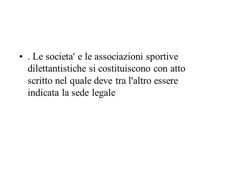 . Le societa' e le associazioni sportive dilettantistiche si costituiscono con atto scritto nel quale deve tra l'altro essere indicata la sede legale