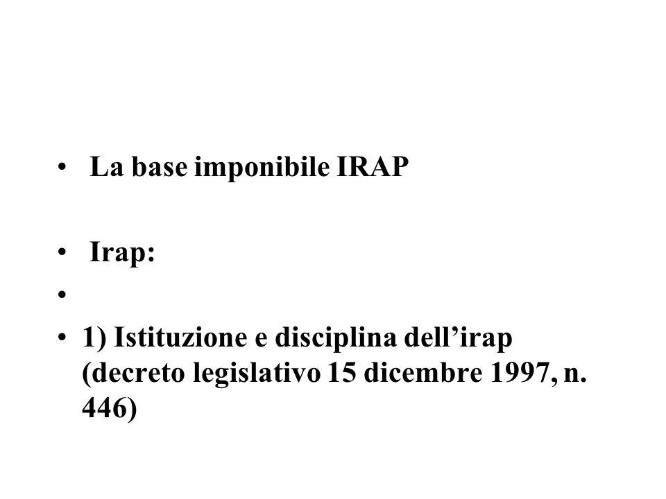 La base imponibile IRAP Irap: 1) Istituzione e disciplina dellirap (decreto legislativo 15 dicembre 1997, n. 446)