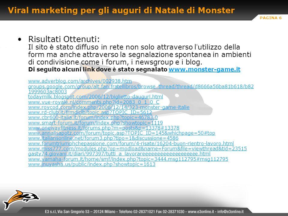PAGINA 6 Viral marketing per gli auguri di Natale di Monster Risultati Ottenuti: Il sito è stato diffuso in rete non solo attraverso l utilizzo della form ma anche attraverso la segnalazione spontanea in ambienti di condivisione come i forum, i newsgroup e i blog.