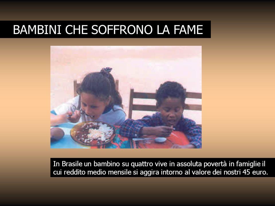 BAMBINI CHE SOFFRONO LA FAME In Brasile un bambino su quattro vive in assoluta povertà in famiglie il cui reddito medio mensile si aggira intorno al v
