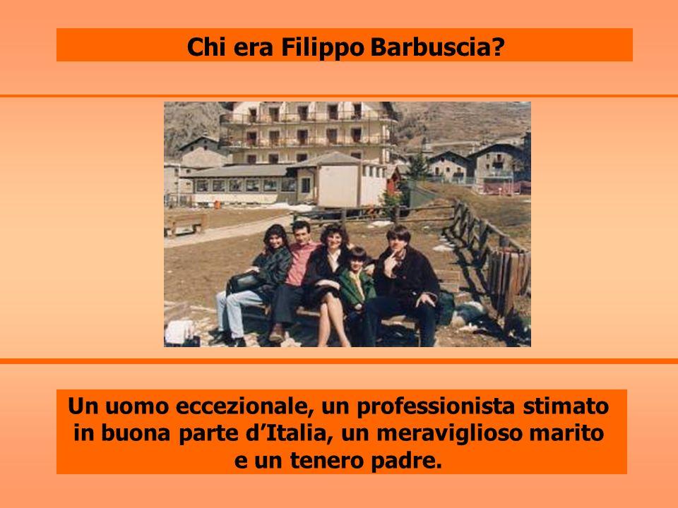 Chi era Filippo Barbuscia? Un uomo eccezionale, un professionista stimato in buona parte dItalia, un meraviglioso marito e un tenero padre.