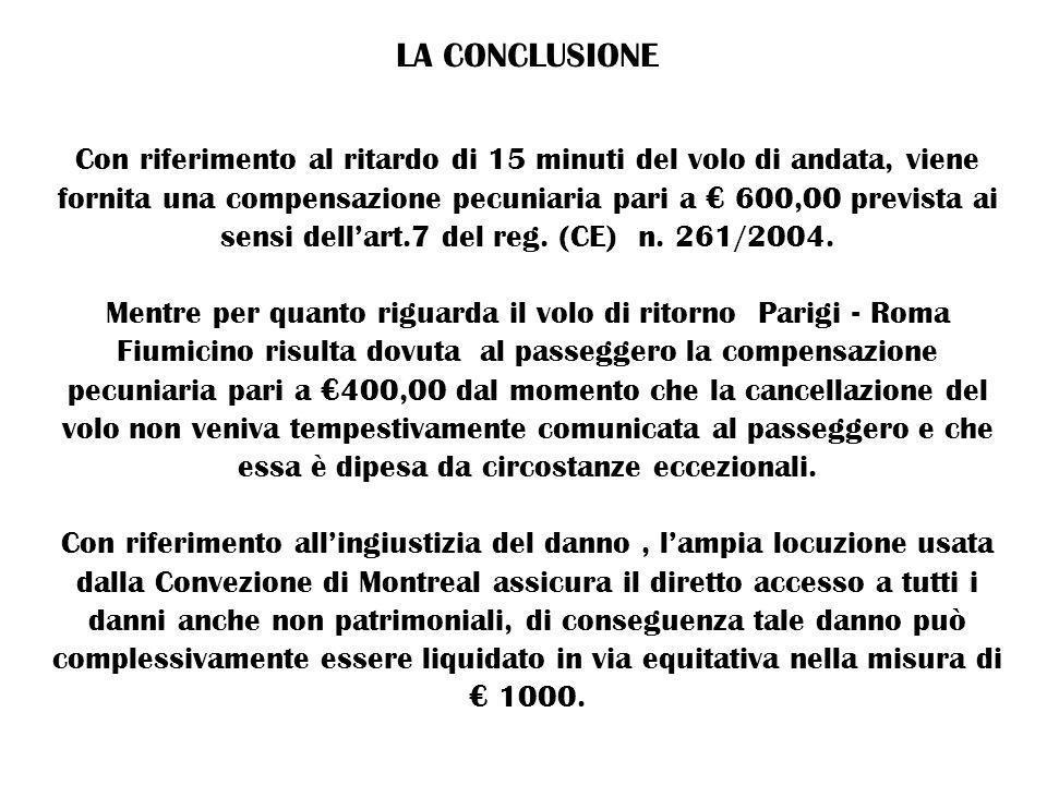 LA CONCLUSIONE Con riferimento al ritardo di 15 minuti del volo di andata, viene fornita una compensazione pecuniaria pari a 600,00 prevista ai sensi dellart.7 del reg.