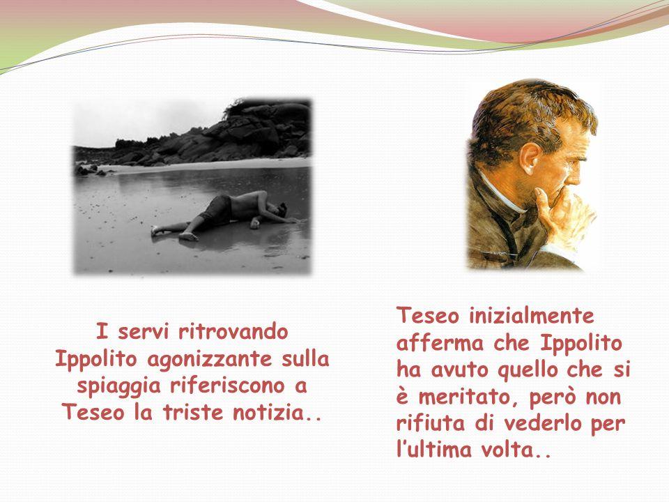 I servi ritrovando Ippolito agonizzante sulla spiaggia riferiscono a Teseo la triste notizia.. Teseo inizialmente afferma che Ippolito ha avuto quello