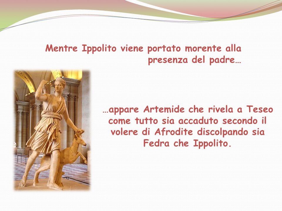 Mentre Ippolito viene portato morente alla presenza del padre… …appare Artemide che rivela a Teseo come tutto sia accaduto secondo il volere di Afrodi