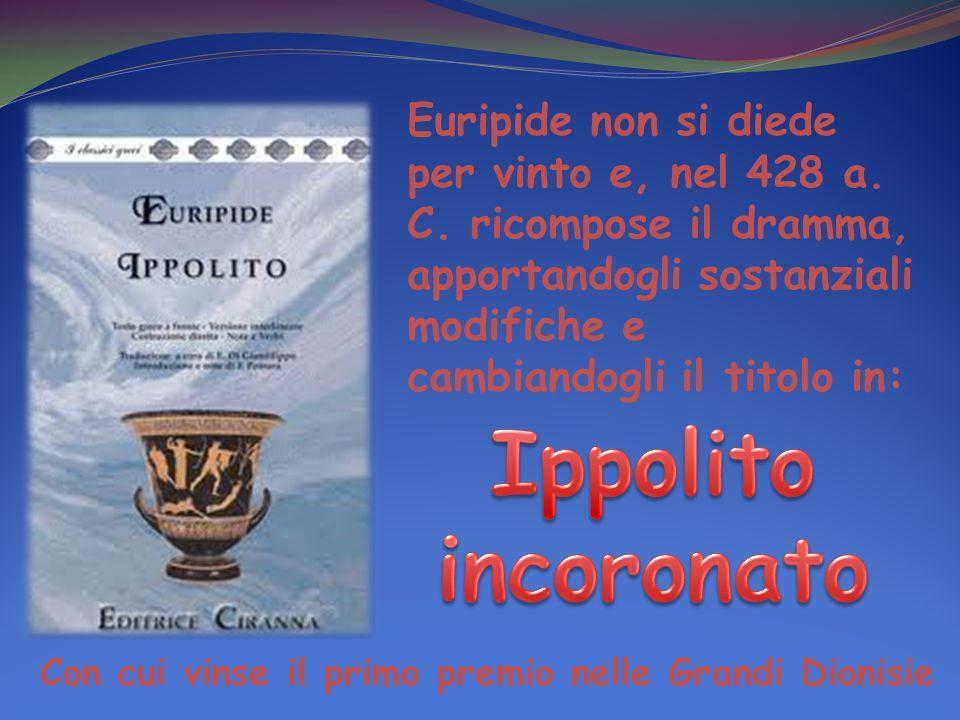 Euripide non si diede per vinto e, nel 428 a. C. ricompose il dramma, apportandogli sostanziali modifiche e cambiandogli il titolo in: Con cui vinse i