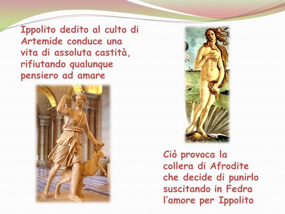 Ippolito dedito al culto di Artemide conduce una vita di assoluta castità, rifiutando qualunque pensiero ad amare Ciò provoca la collera di Afrodite c