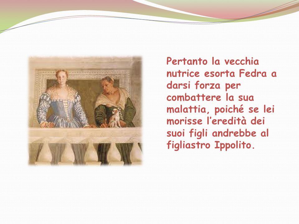 Pertanto la vecchia nutrice esorta Fedra a darsi forza per combattere la sua malattia, poiché se lei morisse leredità dei suoi figli andrebbe al figli