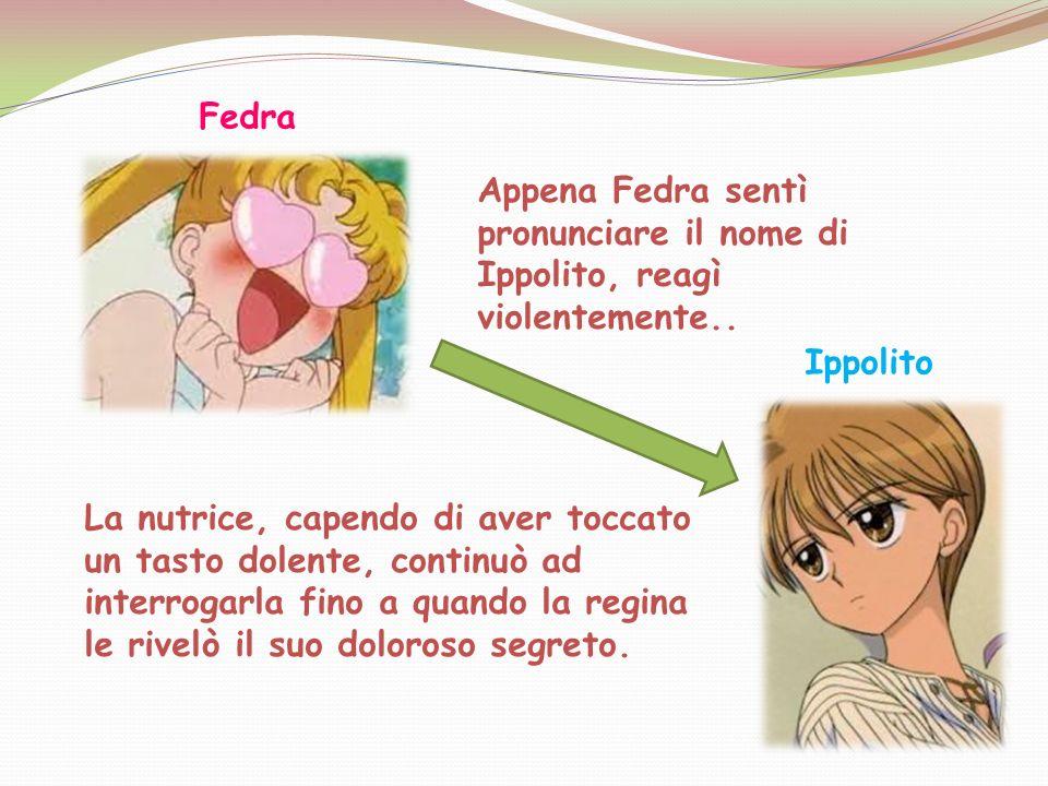 Fedra Ippolito Appena Fedra sentì pronunciare il nome di Ippolito, reagì violentemente.. La nutrice, capendo di aver toccato un tasto dolente, continu