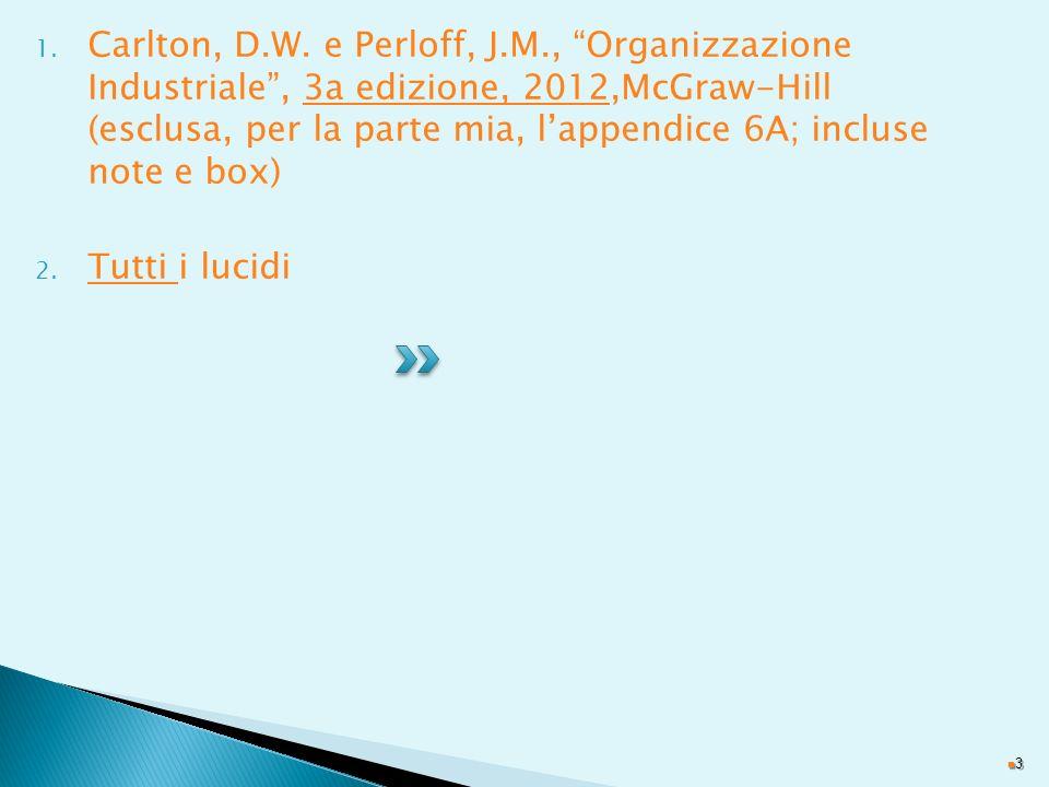 1. Carlton, D.W. e Perloff, J.M., Organizzazione Industriale, 3a edizione, 2012,McGraw-Hill (esclusa, per la parte mia, lappendice 6A; incluse note e